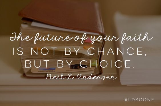 The future of your faith is not by chance, but by choice. Neil L. Andersen LDS Quotes General Conference October 2015: