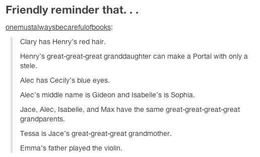 Just a friendly reminder that...this is accurate except for the part about Jace having the same grandparents as Alec, Izzy and Max. Jace's grandparents are Tessa and Will and the other 3 are Cecily and Gabriel.