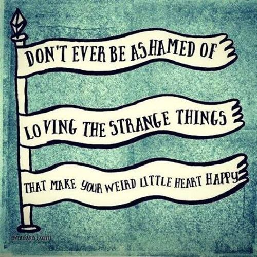 Don't ever be ashamed of loving the strange things that make your weird little heart happy.: