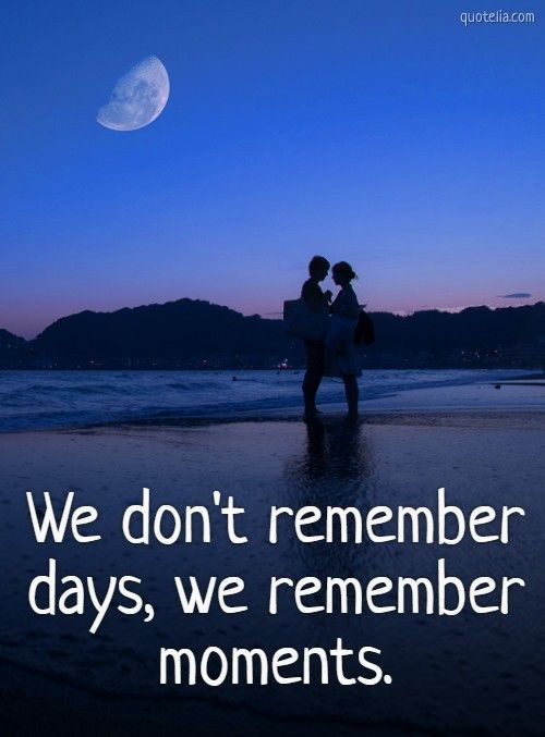 We Don T Remember Days We Remember Moments Goodday Bestmoments Remember Romantic Remember Day We Remember In This Moment