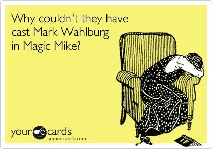 Why couldnt they have cast Mark Wahlburg in Magic Mike?