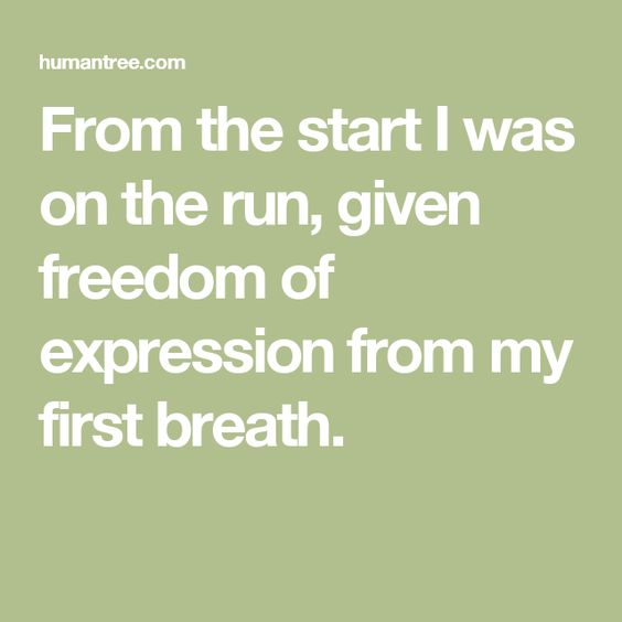 From the start I was on the run, given freedom of expression from my first breath.