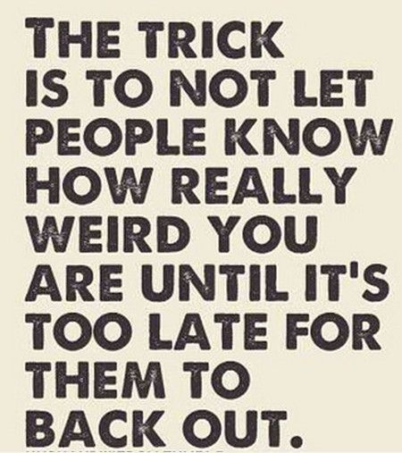 It S Not How Long You Know Someone Quote: The Trick Is To Not Let People Know How Really Weird You
