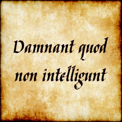 Damnant quod non intelligunt - They condemn what they do not understand.  #latin #phrase #quote #quotes - Follow us at facebook.com/LatinQuotesPhrases