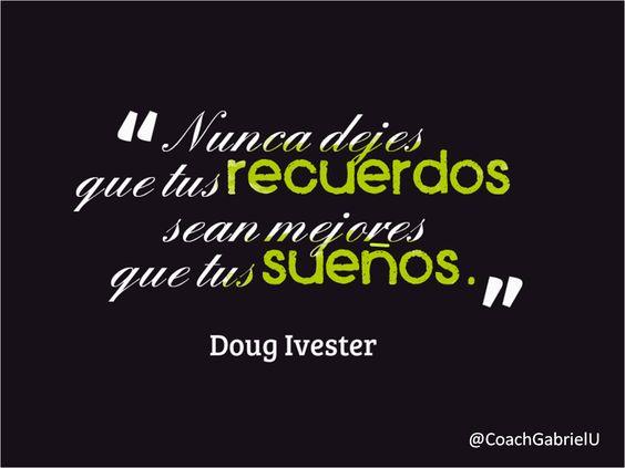 """""""Nunca dejes que tus recuerdos sean mejores que tus sueños"""". Doug Ivester"""