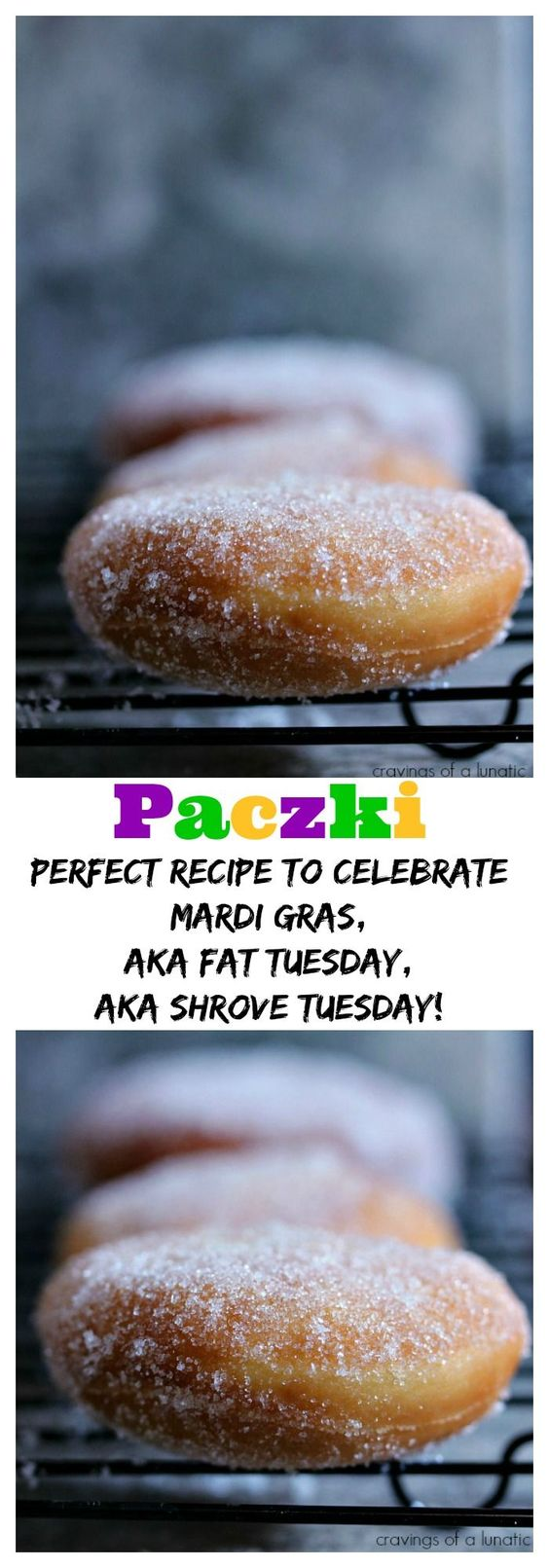 Paczki from cravingsofalunatic.com- This recipe is easy and absolutely delicious. Fill them with fruit or nutella, then coat them with powdered sugar or cinnamon sugar. Perfect for Fat Tuesday (Mardi Gras). Enjoy!