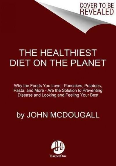 The Healthiest Diet on the Planet: Why the Foods You Love--Pizza Pancakes Potatoes Pasta and More--are the So...