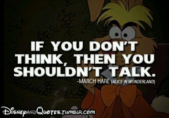 Ahi esta el problema. Si no piensas no hables!