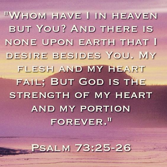 "Bible Verse |""Whom have I in heaven but You? And there is none upon earth that I desire besides You. My flesh and my heart fail; But God is the strength of my heart and my portion forever."" Psalm 73:25-26"