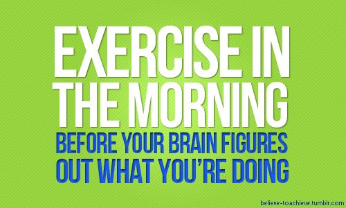 Exercise in the Morning...Before Your Brain Figures Out What You're Doing!  From Believe to Achieve (great tumblr blog with lots of motivational quotes)