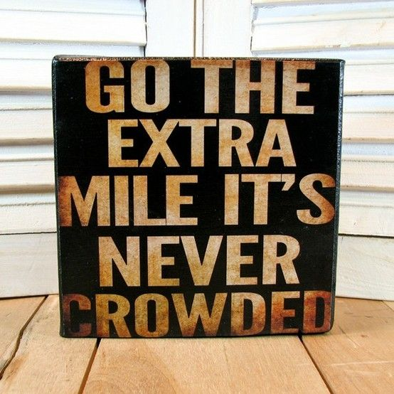 Go the extra mile, it's never crowded.  True!