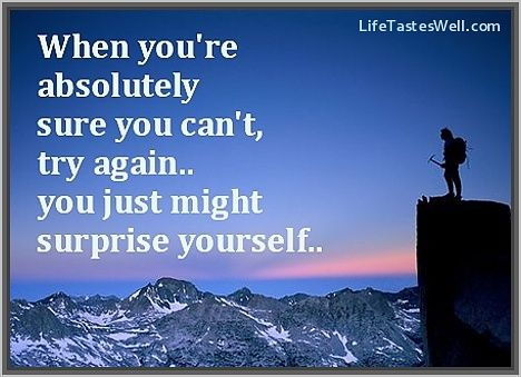 When you are absolutely sure you can't, try again.. You just might surprise yourself.
