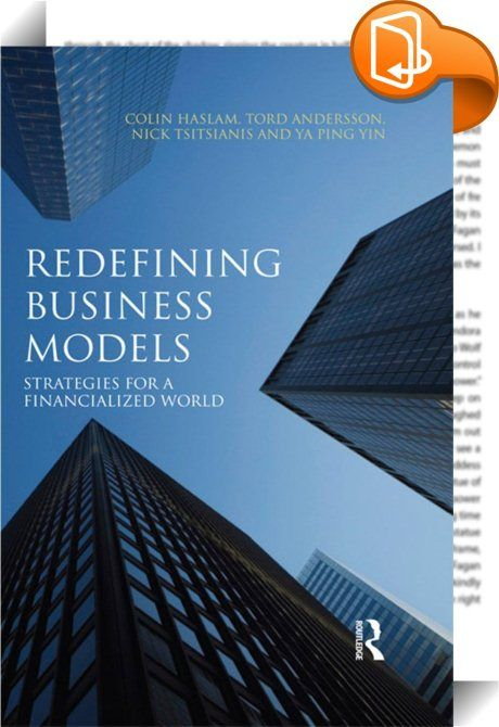 Redefining Business Models    ::  <P>The world has moved on in the advanced economies where credit based financial systems coupled with malleable accounting systems disconnect capitalization and wealth accumulation from GDP trajectories and financial surplus. This, the book argues, is the product of economic, financial and cultural imperatives that privilege and encourage financial leverage for wealth accumulation.</P> <P>This text re-works business models for a financialized world and...
