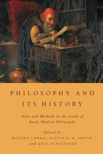 """Philosophy and its history: aims and methods in the study of early modern philosophy"" edited by Mogens Laerke, Justin E. H. Smith and Eric Schliesser"