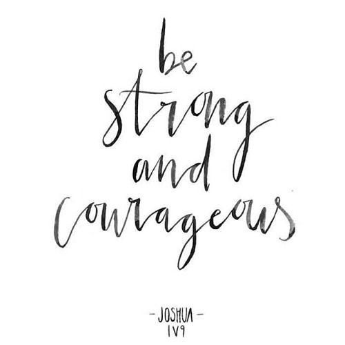"""""""Have I not commanded you? Be strong and courageous. Do not be frightened, and do not be dismayed, for the Lord your God is with you wherever you go."""" Joshua 1:9 ESV"""
