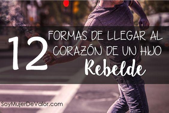 Soy Mujer de Valor: 12 formas de llegar al corazón de un hijo Rebelde