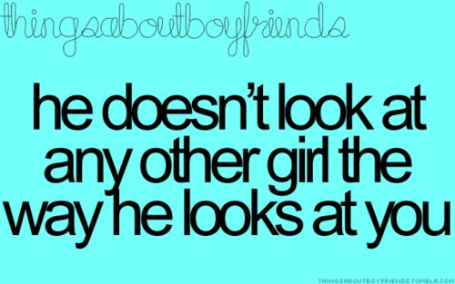 He doesn't look at any other girl the way he looks at you... <3 Things about boyfriends