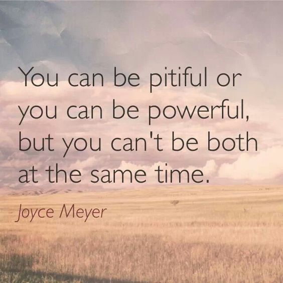 Time to remove self pity, the poor me attitude, and be powerful, making positive changes....love this!!