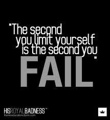 Its bad enough when the outside world attempts to put limits on us....why give yourself limits!?