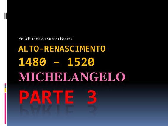 Michelangelo: Alto-Renascimento - Parte 3 by Professor Gilson Nunes via slideshare