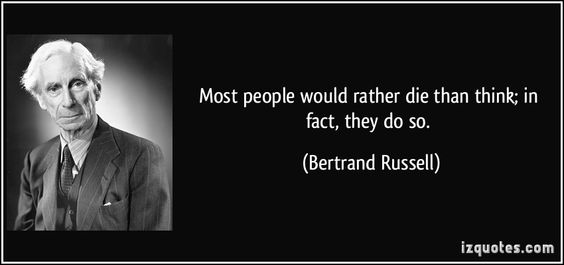 Most people would rather die than think; in fact, they do so. - Bertrand Russell