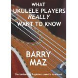 What Ukulele Players Really Want To Know : The Owners Manual For Ukulele Beginners (Kindle Edition)By Barry Maz