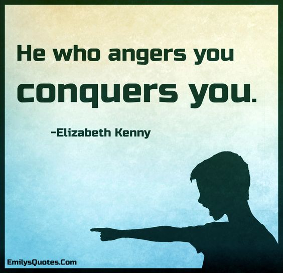 He who angers you conquers you