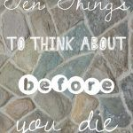 Ten Things to Think About Before You Die