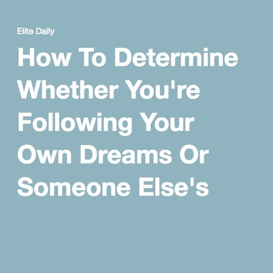 How To Determine Whether You're Following Your Own Dreams Or Someone Else's