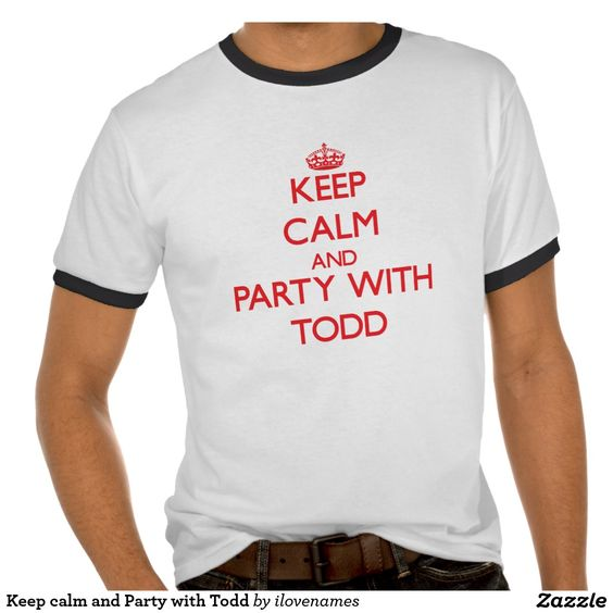 Keep calm and Party with Todd Tshirts
