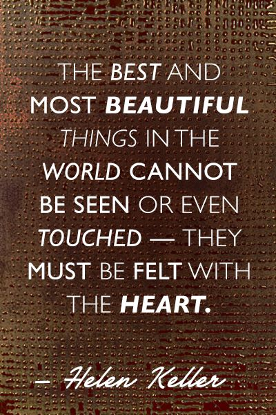 """""""The best and most beautiful things in the world cannot be seen or even touched - the must be felt with the heart"""""""