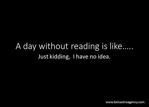 A day without reading is like... Just kidding. I have no idea.: