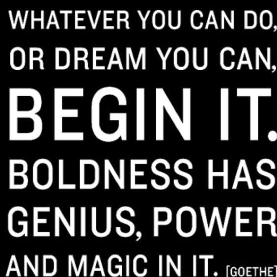 """""""Whatever you can do, or dream you can... Begin it"""" -GOETHE"""