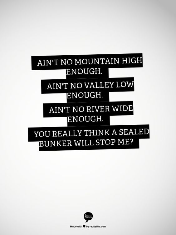 Ain't no mountain high enough. Ain't no valley low enough. Ain't no river wide enough. You really think a sealed bunker will stop me? #WelcomeToNightVale