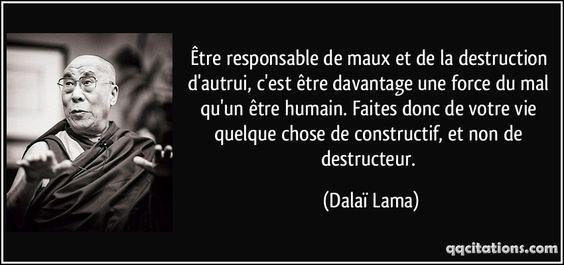 Être responsable de maux et de la destruction d'autrui, c'est être davantage une force du mal qu'un être humain. Faites donc de votre vie quelque chose de constructif, et non de destructeur. (Dalaï Lama) #citations #DalaïLama