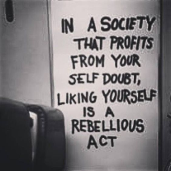 In a society that profits from your self doubt, liking yourself is a rebellious act.: