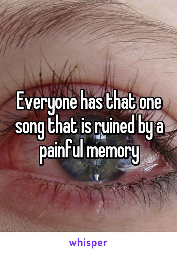 Everyone has that one song that is ruined by a painful memory