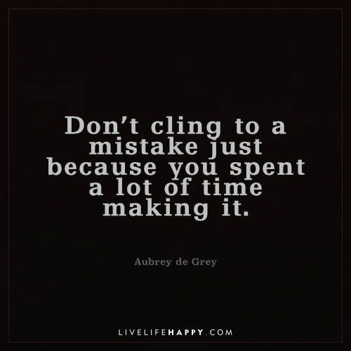 Life Quote: Don't cling to a mistake just because you spent a lot of time making it. - Aubrey de Grey