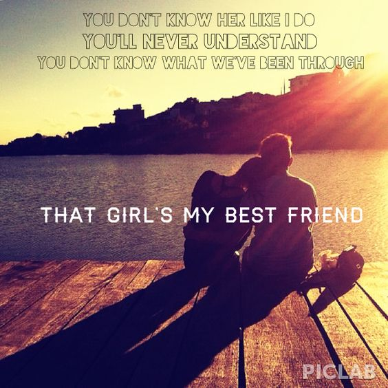 You don't know her like I do. You'll never understand. You don't know what we've been through. That girls' my best friend. - Brantley Gilbert