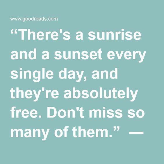 """""""There's a sunrise and a sunset every single day, and they're absolutely free. Don't miss so many of them."""" ― Jo Walton"""