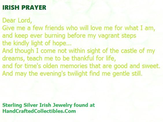 Irish Prayer:   Dear Lord, Give me a few friends who will love me for what I am, and keep ever burning before my vagrant steps the kindly light of hope... And though I come not within sight of the castle of my dreams, teach me to be thankful for life, and for time's olden memories that are good and sweet. And may the evening's twilight find me gentle still.   http://www.handcraftedcollectibles.com/ #irishprayer #irishsaying