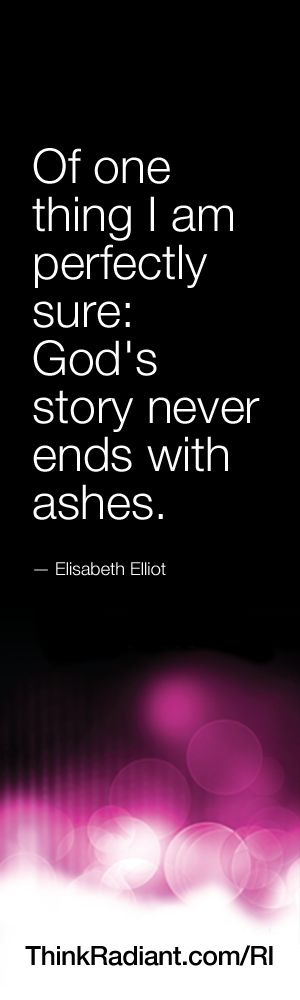 Of one thing I am perfectly sure: God's story never ends with ashes.     — Elisabeth Elliot