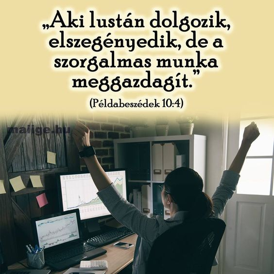 """""""Aki lustán dolgozik, elszegényedik, de a szorgalmas munka meggazdagít."""" (Példabeszédek 10:4)"""