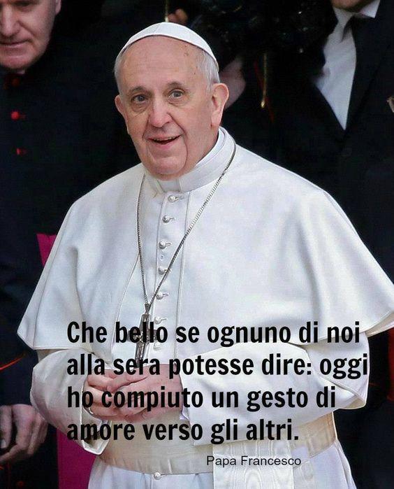 Papa Francesco - Frasi e incisi di saggezza per cattolici e non  - Gesto di amore