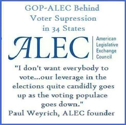 "GOP ~ ALEC Behind Voter Suppression in 34 States | ALEC | American Legislative Exchange Council | ""I don't want everybody to vote ... our leverage in the elections quite candidly goes up as the voting populace goes down."" --Paul Weyrich, ALEC founder"