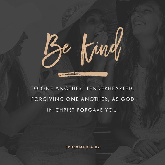 Instead, be kind to each other, tenderhearted, forgiving one another, just as God through Christ has forgiven you. Ephesians 4:32
