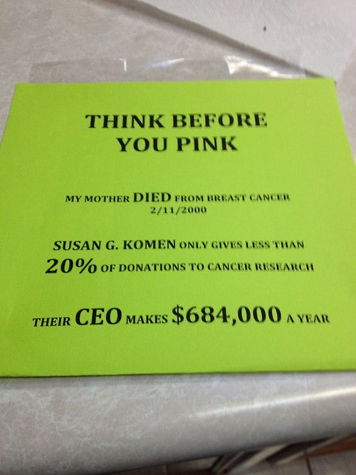 """The Susan G Komen For The Cure Foundation has actually successfully sued """"competing"""" charities, because (paraphrasing) their """"message or branding was infringing."""" You read that correctly: they took money that people had donated to cure cancer, and hired attorneys with it, to sue ANOTHER group of people trying to find a cure for cancer, who, in turn, had to us their donated money to hire their own legal counsel to defend themselves."""