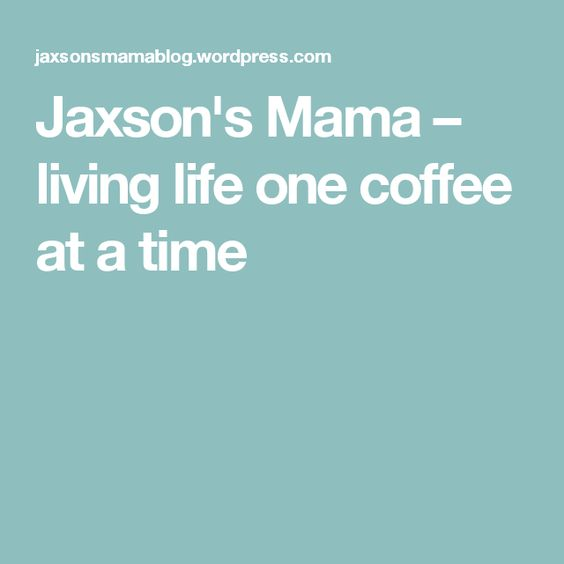 Jaxson's Mama – living life one coffee at a time