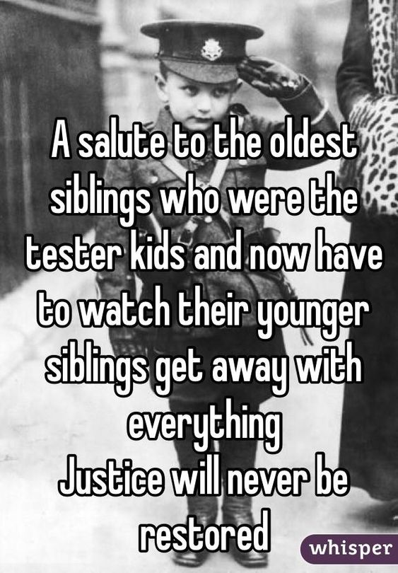"""""""A salute to the oldest siblings who were the tester kids and now have to watch their younger siblings get away with everything. Justice will never be restored"""""""