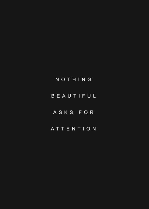 Nothing beautiful asks for attention.: